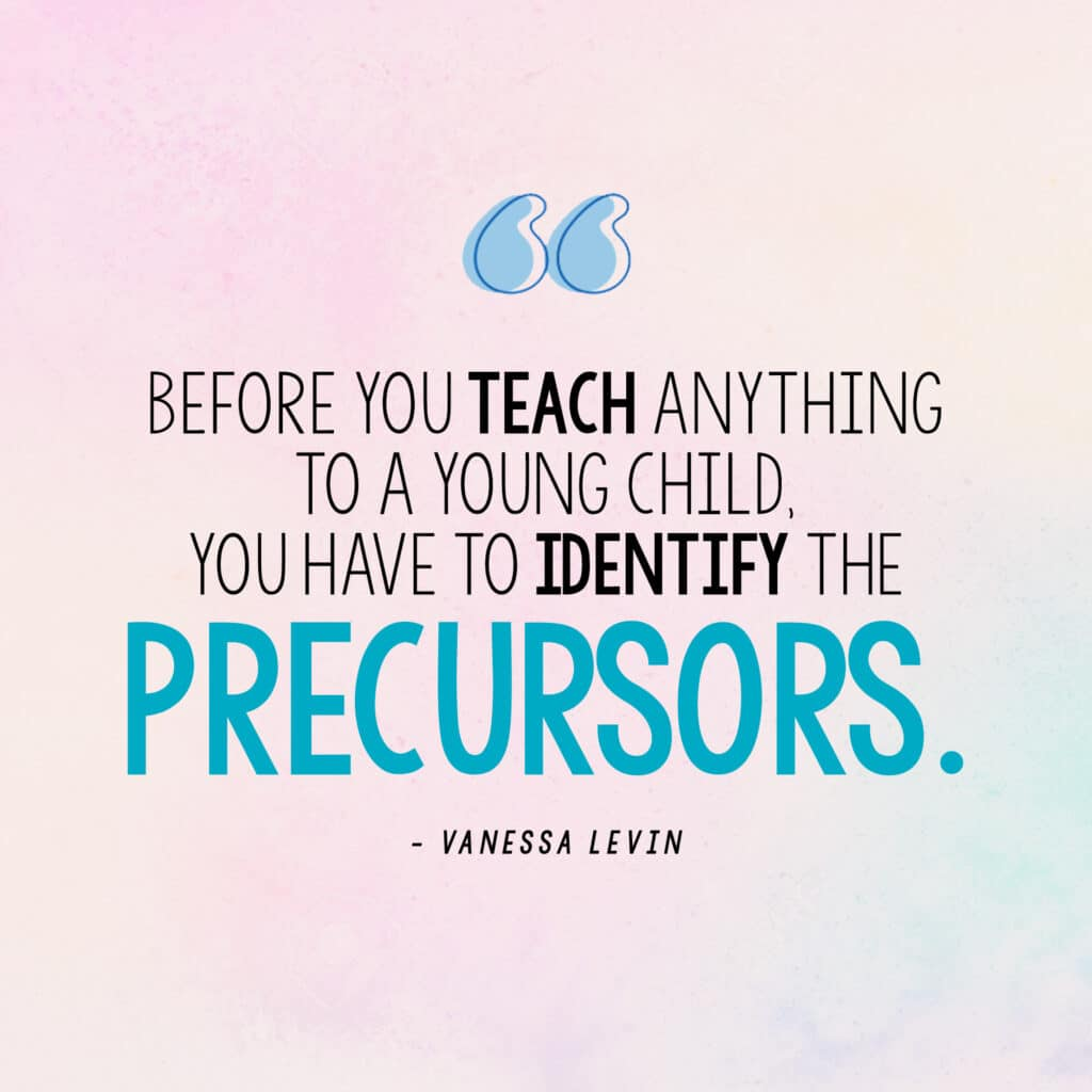 """[Image quite: """"Before you teach anything to a young child, you have to identify the precursors."""" - Vanessa Levin]"""