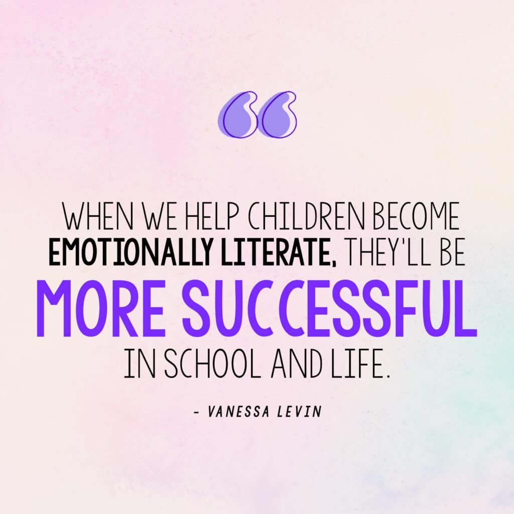 """[Image quote: """"When we help children become emotionally literate, they'll be more successful in school AND life."""" - Vanessa Levin"""