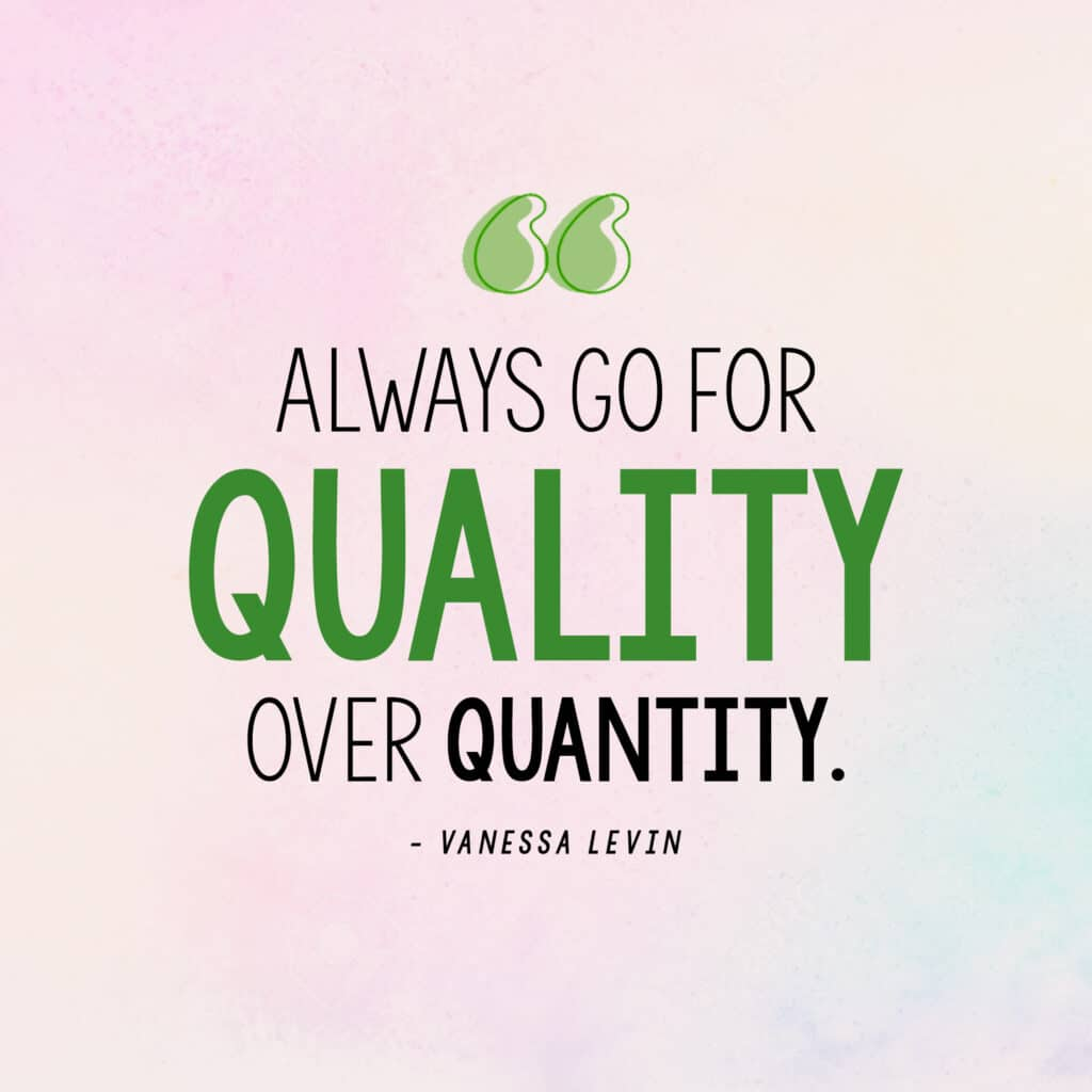 """[Image quote: """"Always go for quality over quantity.""""]"""
